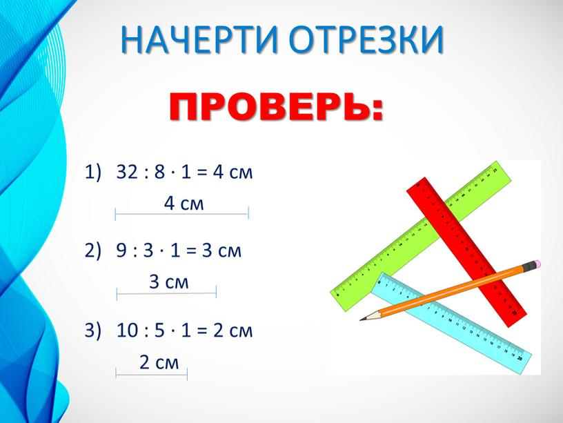НАЧЕРТИ ОТРЕЗКИ 32 : 8 ∙ 1 = 4 см 4 см 9 : 3 ∙ 1 = 3 см 3 см 10 : 5…