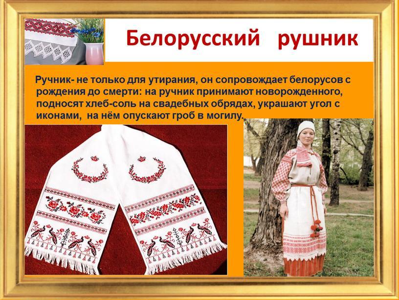 Белорусский рушник Ручник- не только для утирания, он сопровождает белорусов с рождения до смерти: на ручник принимают новорожденного, подносят хлеб-соль на свадебных обрядах, украшают угол…