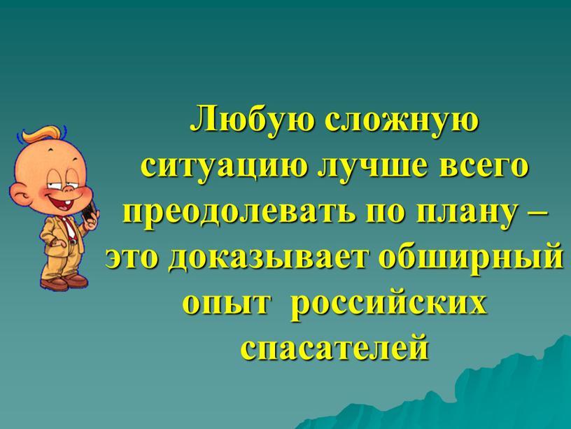 Любую сложную ситуацию лучше всего преодолевать по плану – это доказывает обширный опыт российских спасателей