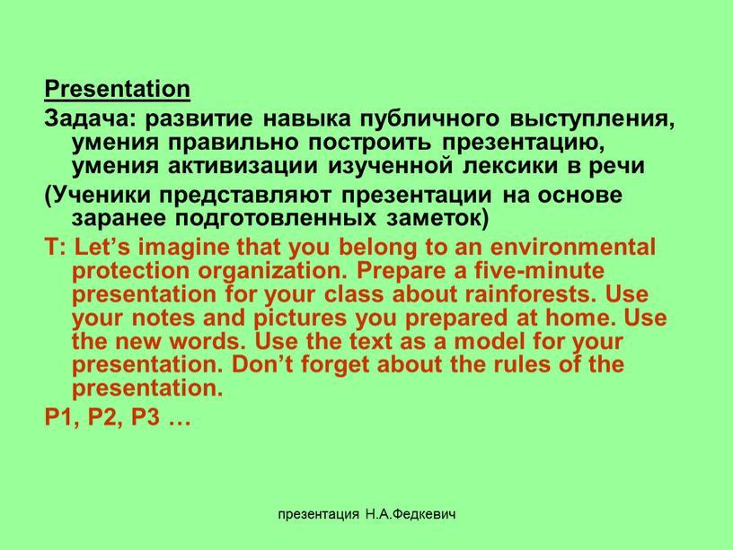 Н.А.Федкевич Presentation Задача: развитие навыка публичного выступления, умения правильно построить презентацию, умения активизации изученной лексики в речи (Ученики представляют презентации на основе заранее подготовленных заметок)