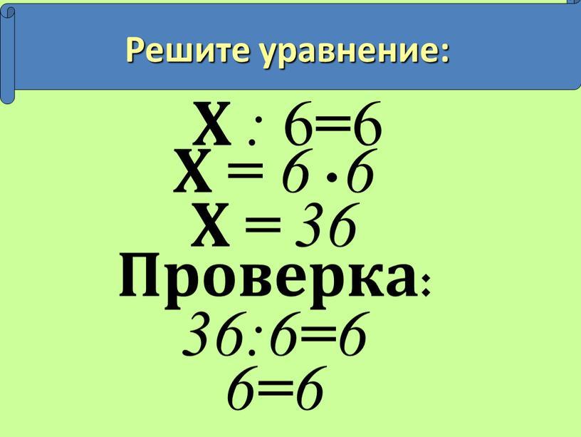 Х : 6 = 6 Х = 6 6 Х = 36
