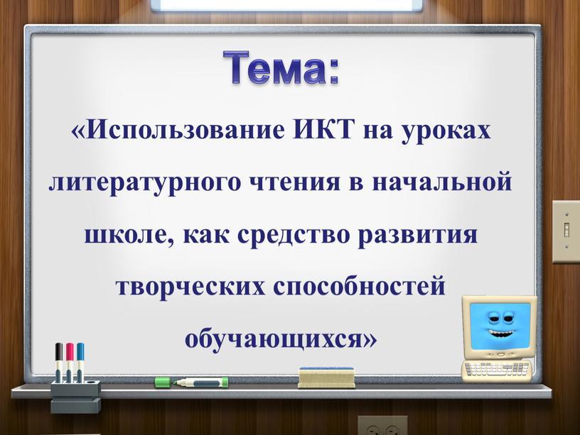 Тема: «Использование ИКТ на уроках литературного чтения в начальной школе, как средство развития творческих способностей обучающихся»