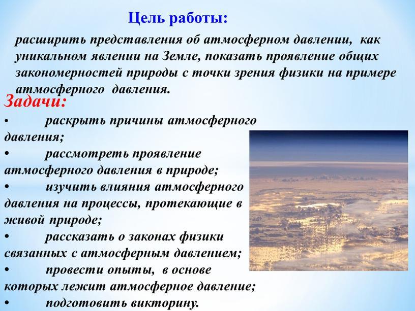 Задачи: • раскрыть причины атмосферного давления; • рассмотреть проявление атмосферного давления в природе; • изучить влияния атмосферного давления на процессы, протекающие в живой природе; •…