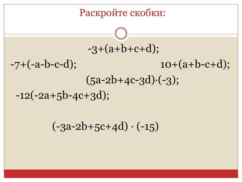 Раскройте скобки: -3+(а+b+с+d); -7+(-a-b-c-d); 10+(a+b-c+d); (5a-2b+4c-3d)∙(-3); -12(-2a+5b-4c+3d); (-3a-2b+5c+4d) ∙ (-15)