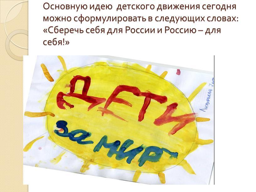 Основную идею детского движения сегодня можно сформулировать в следующих словах: «Сберечь себя для