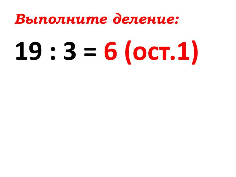Выполните деление: 19 : 3 = 6 (ост