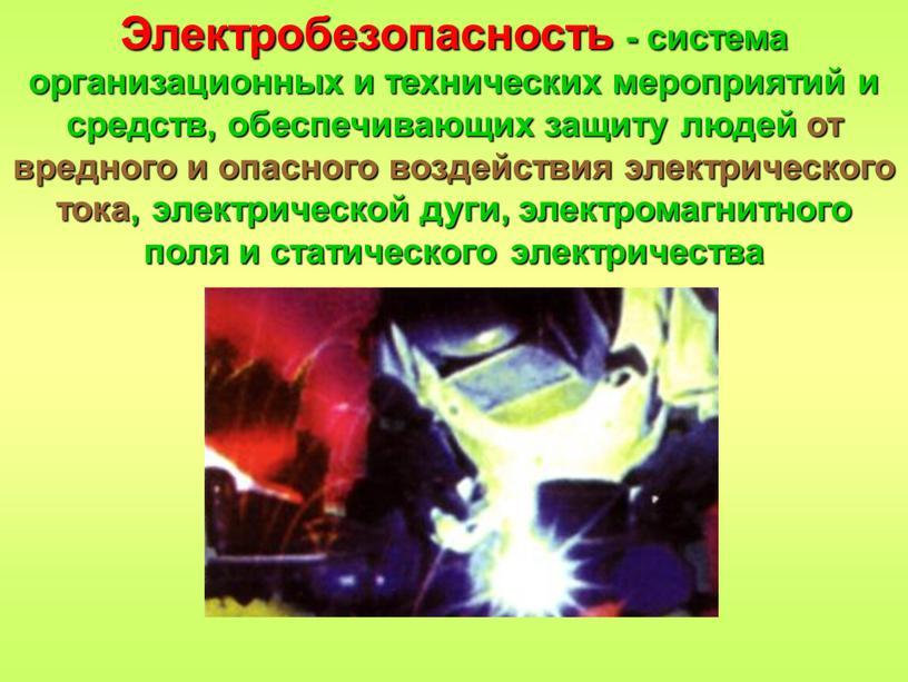 Электробезопасность - система организационных и технических мероприятий и средств, обеспечивающих защиту людей от вредного и опасного воздействия электрического тока, электрической дуги, электромагнитного поля и статического…