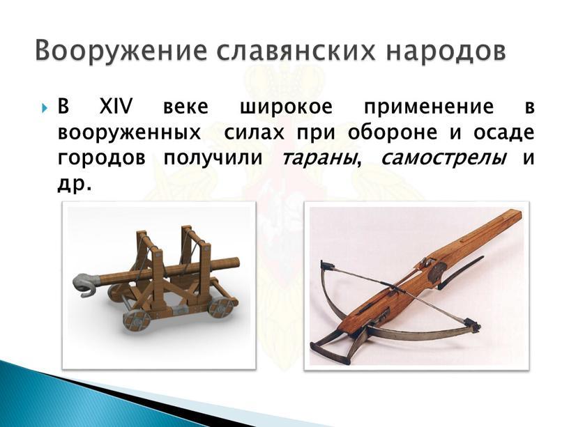 В XIV веке широкое применение в вооруженных силах при обороне и осаде городов получили тараны , самострелы и др