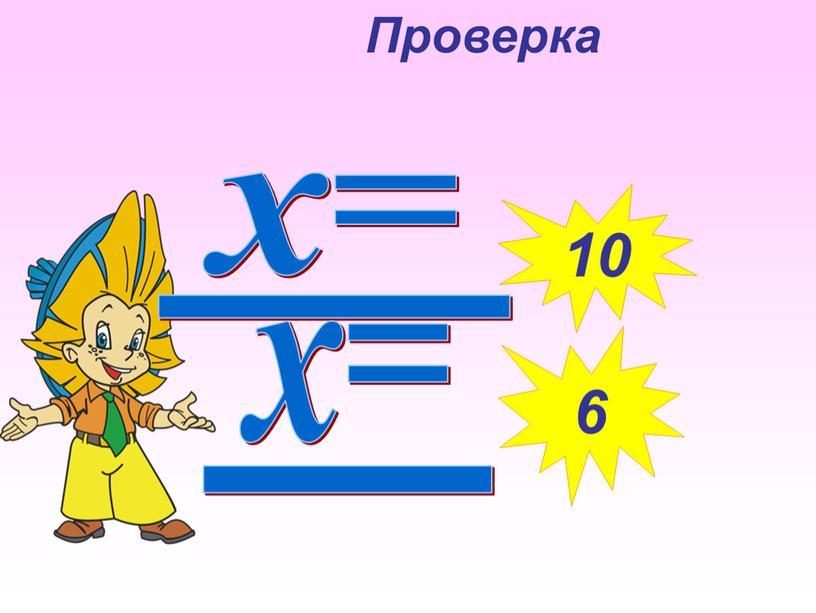 х= 10 х= 6 Проверка