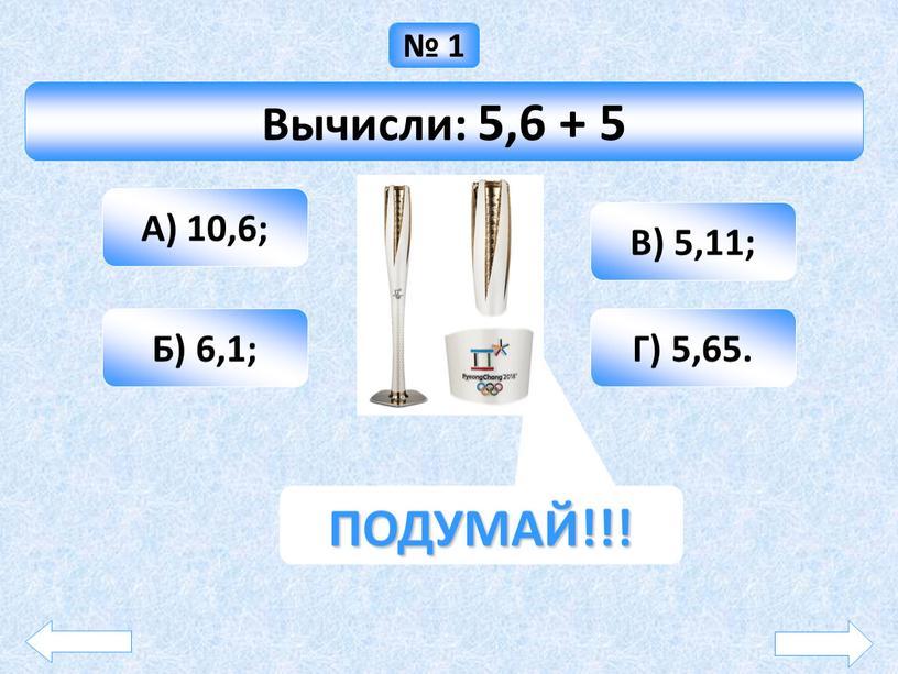 Вычисли: 5,6 + 5 А) 10,6; Б) 6,1;