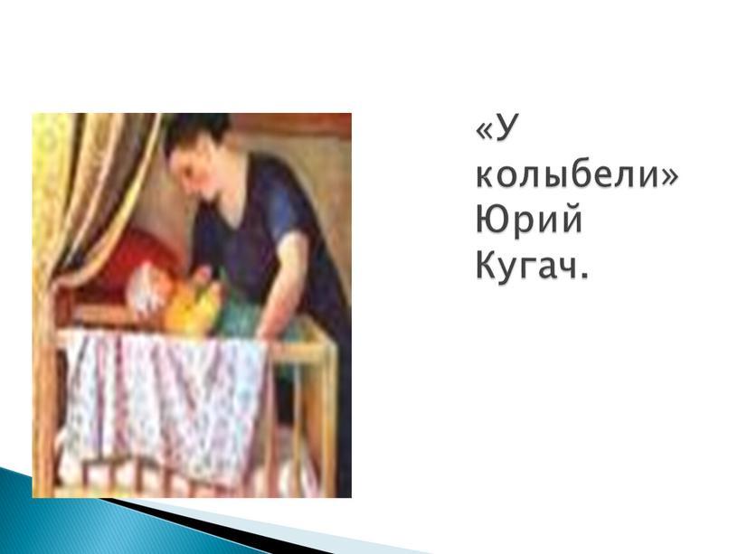«У колыбели» Юрий Кугач.