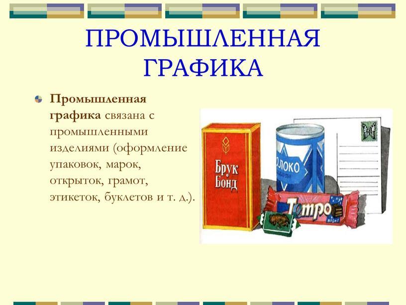 ПРОМЫШЛЕННАЯ ГРАФИКА Промышленная графика связана с промышленными изделиями (оформление упаковок, марок, открыток, грамот, этикеток, буклетов и т