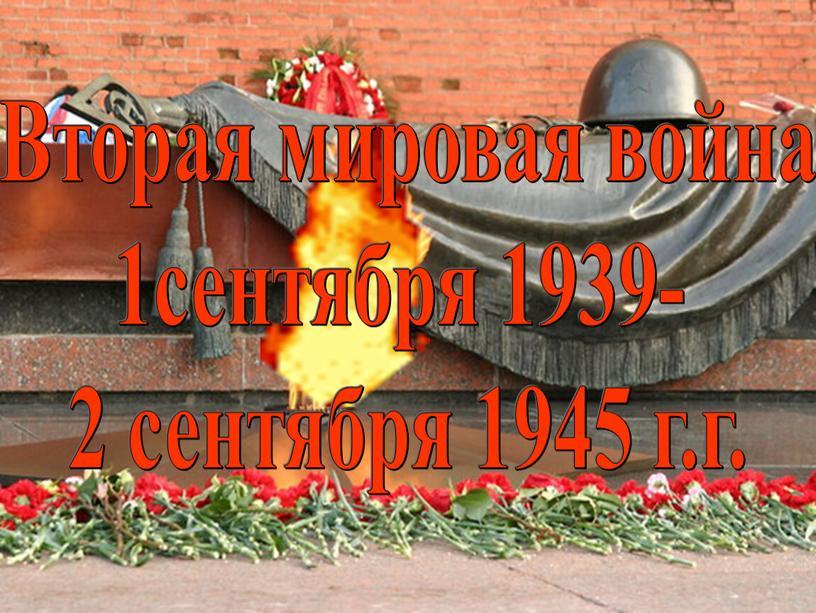 Вторая мировая война 1сентября 1939- 2 сентября 1945 г