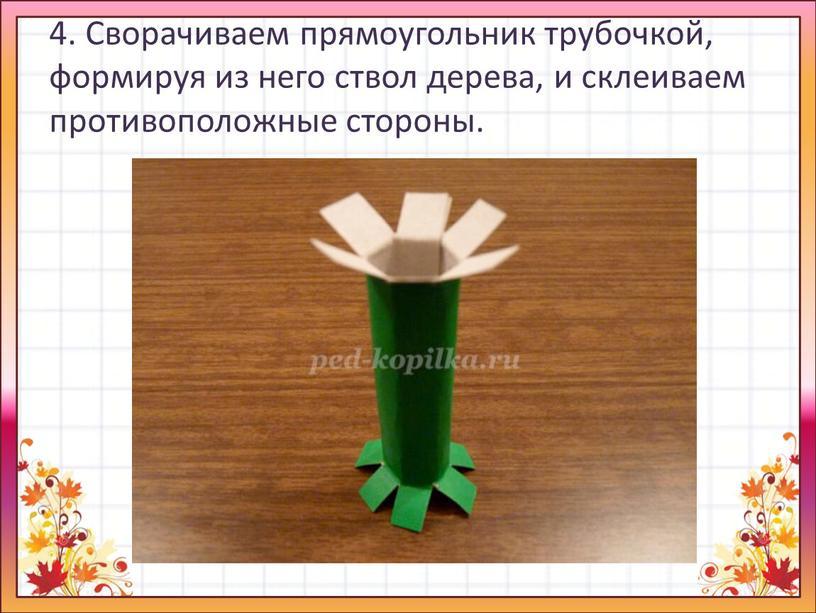 Сворачиваем прямоугольник трубочкой, формируя из него ствол дерева, и склеиваем противоположные стороны