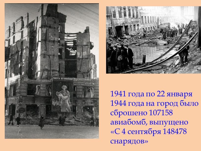 1941 года по 22 января 1944 года на город было сброшено 107158 авиабомб, выпущено «С 4 сентября 148478 снарядов»