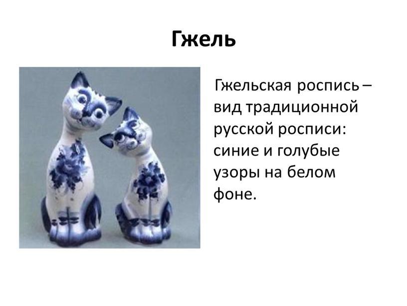 Гжель Гжельская роспись – вид традиционной русской росписи: синие и голубые узоры на белом фоне