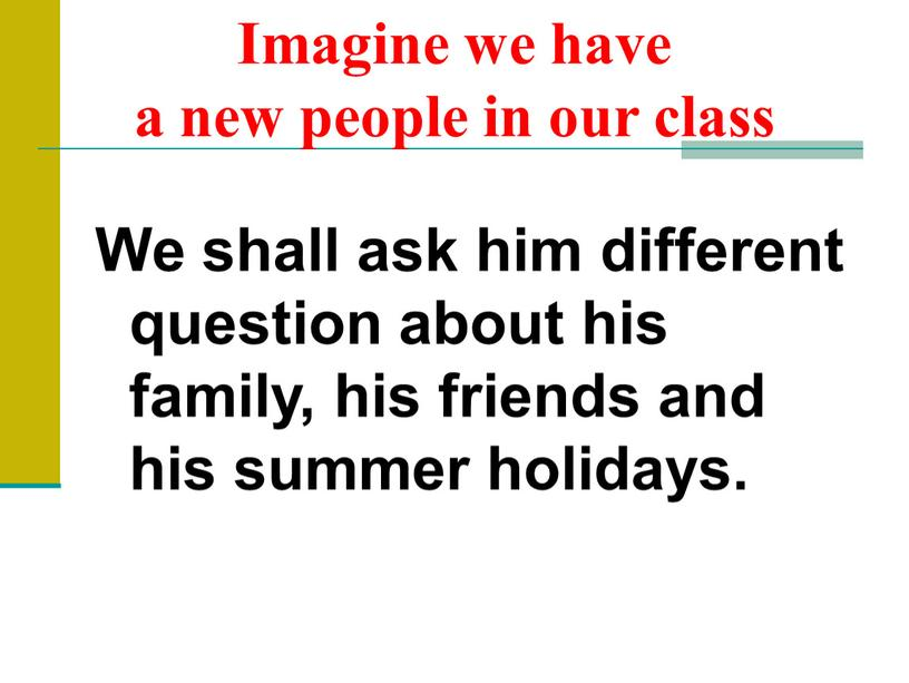 Imagine we have a new people in our class