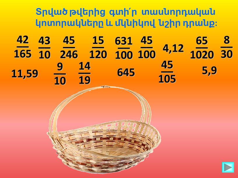Տրված թվերից գտի՛ր տասնորդական կոտորակները և մկնիկով նշիր դրանք: 42 –– 165 43 –– 10 45 –– 246 15 –– 120 631 –– 100 45…