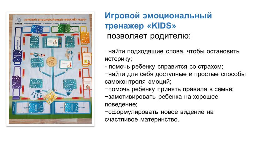 Игровой эмоциональный тренажер «KIDS» позволяет родителю: −найти подходящие слова, чтобы остановить истерику; - помочь ребенку справится со страхом; −найти для себя доступные и простые способы…