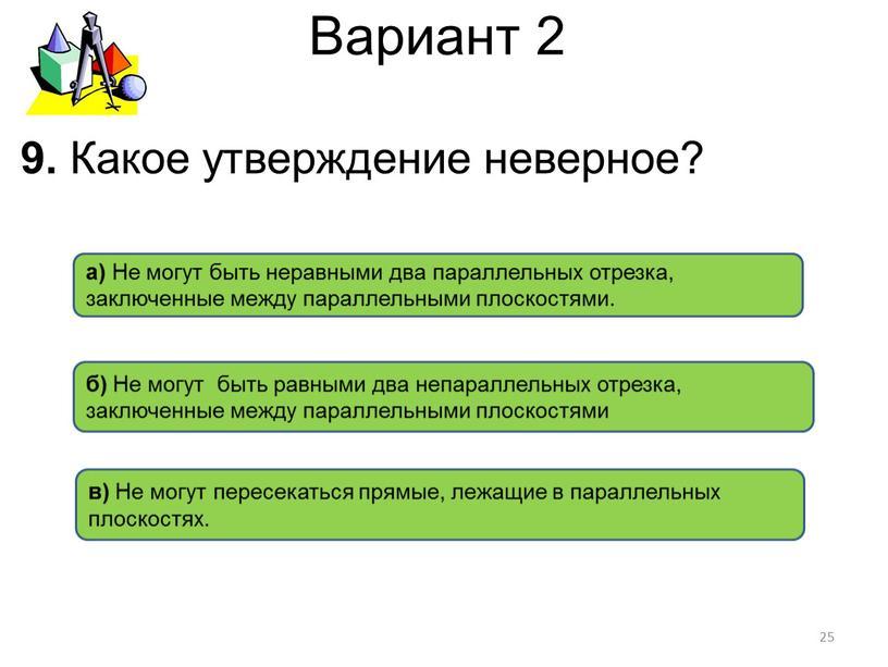 Вариант 2 б) Не могут быть равными два непараллельных отрезка, заключенные между параллельными плоскостями в)