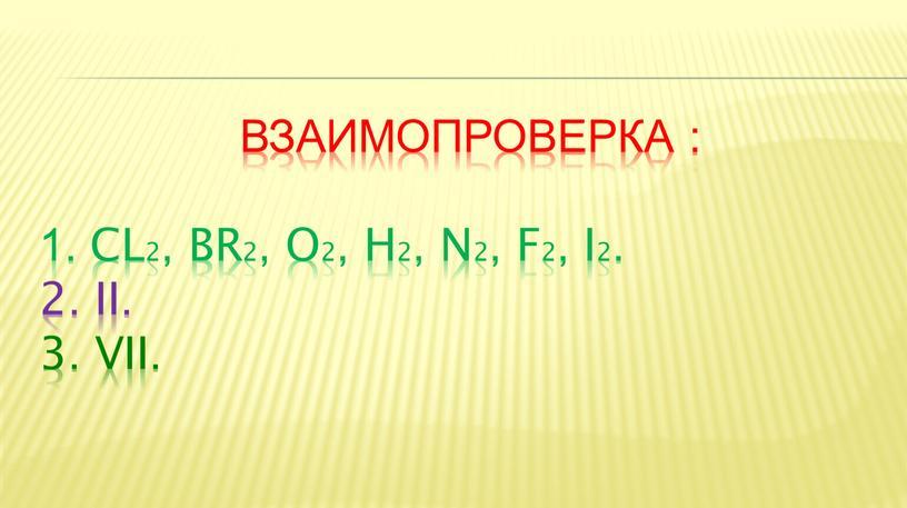 ВЗАИМОПРОВЕРКА : 1. CL2, Br2, o2, h2, n2, f2, i2