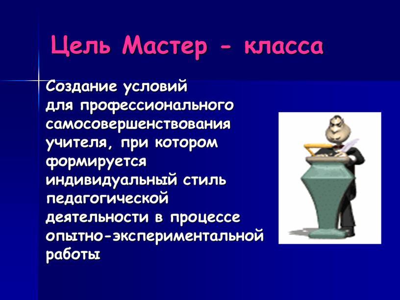 Цель Мастер - класса Создание условий для профессионального самосовершенствования учителя, при котором формируется индивидуальный стиль педагогической деятельности в процессе опытно-экспериментальной работы