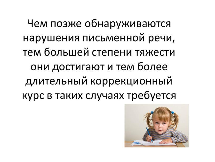 Чем позже обнаруживаются нарушения письменной речи, тем большей степени тяжести они достигают и тем более длительный коррекционный курс в таких случаях требуется