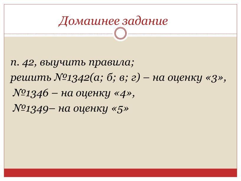 Домашнее задание п. 42, выучить правила; решить №1342(а; б; в; г) – на оценку «3», №1346 – на оценку «4», №1349– на оценку «5»