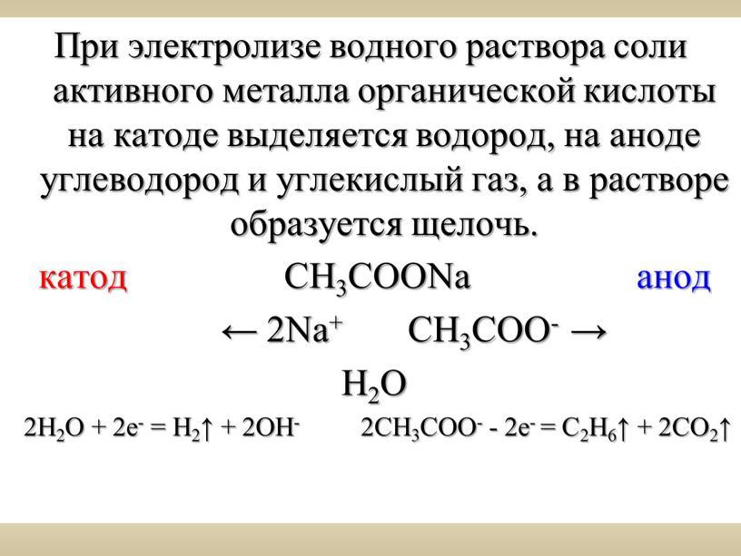 При электролизе водного раствора соли активного металла органической кислоты на катоде выделяется водород, на аноде углеводород и углекислый газ, а в растворе образуется щелочь