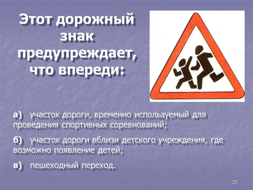 Этот дорожный знак предупреждает, что впереди: а) участок дороги, временно используемый для проведения спортивных соревнований; б) участок дороги вблизи детского учреждения, где возможно появление детей;…