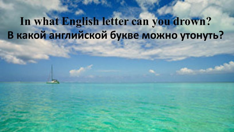 In what English letter can you drown?
