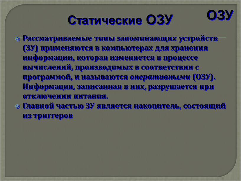 Рассматриваемые типы запоминающих устройств (ЗУ) применяются в компьютерах для хранения информации, которая изменяется в процессе вычислений, производимых в соответствии с программой, и называются оперативными (ОЗУ)