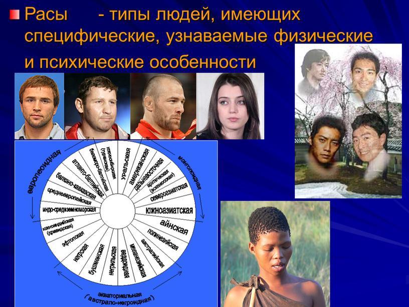 Расы - типы людей, имеющих специфические, узнаваемые физические и психические особенности