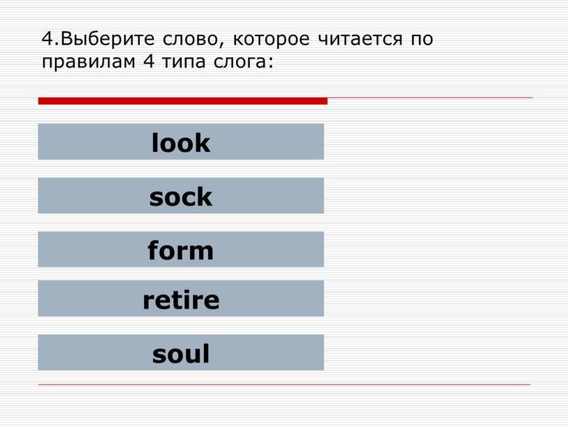 Выберите слово, которое читается по правилам 4 типа слога: look sock form retire soul