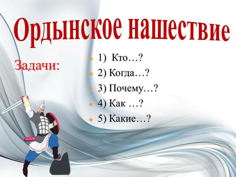 Ордынское нашествие 1) Кто…? 2)