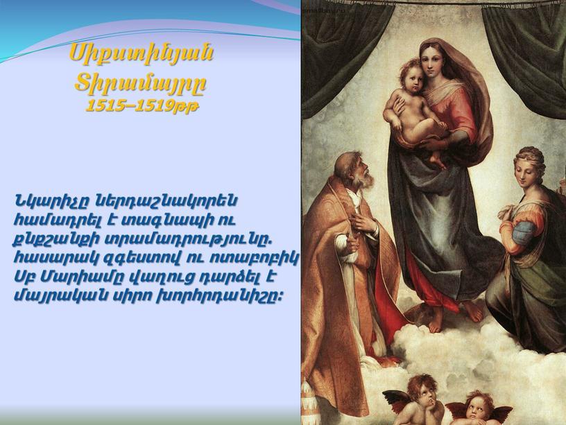 Նկարիչը ներդաշնակորեն համադրել է տագնապի ու քնքշանքի տրամադրությունը. հասարակ զգեստով ու ոտաբոբիկ Սբ Մարիամը վաղուց դարձել է մայրական սիրո խորհրդանիշը: Սիքստինյան Տիրամայրը 1515–1519թթ