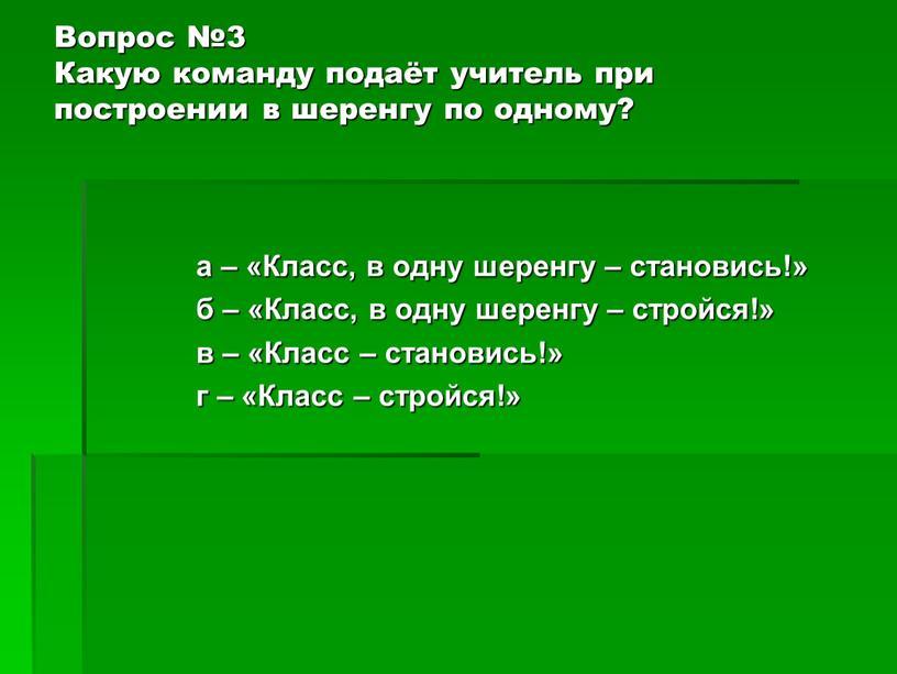 Вопрос №3 Какую команду подаёт учитель при построении в шеренгу по одному? а – «Класс, в одну шеренгу – становись!» б – «Класс, в одну…