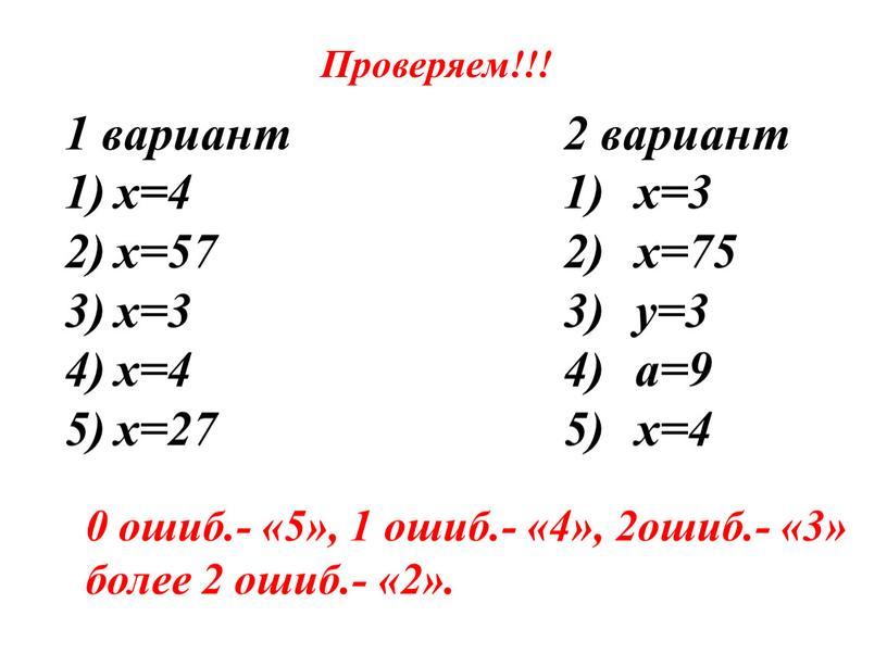 Проверяем!!! 1 вариант х=4 х=57 х=3 х=4 х=27 2 вариант х=3 х=75 у=3 а=9 х=4 0 ошиб