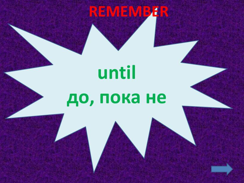 until до, пока не REMEMBER