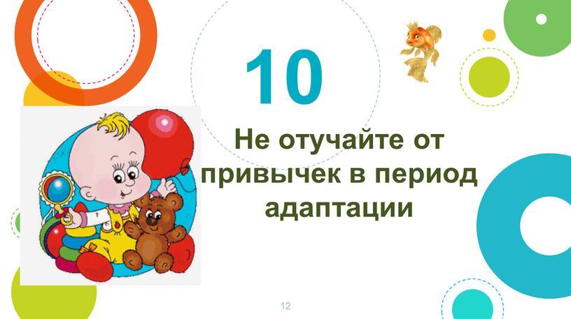 Не отучайте от привычек в период адаптации 10 12