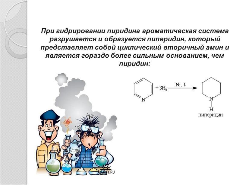 При гидрировании пиридина ароматическая система разрушается и образуется пиперидин, который представляет собой циклический вторичный амин и является гораздо более сильным основанием, чем пиридин: