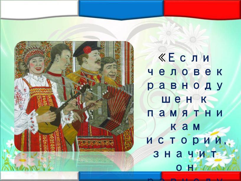 Если человек равнодушен к памятникам истории, значит он равнодушен к своей стране»