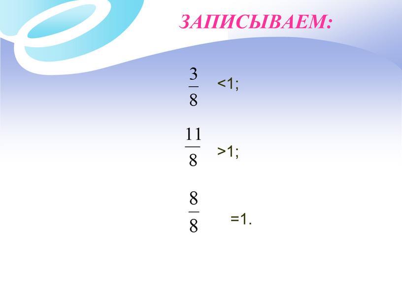 ЗАПИСЫВАЕМ: <1; >1; =1