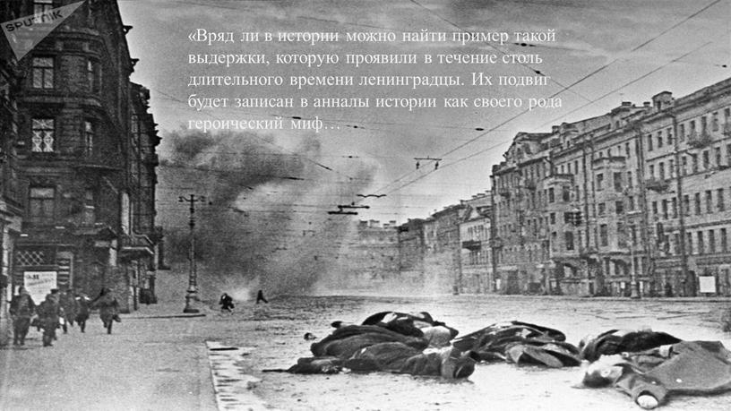Вряд ли в истории можно найти пример такой выдержки, которую проявили в течение столь длительного времени ленинградцы