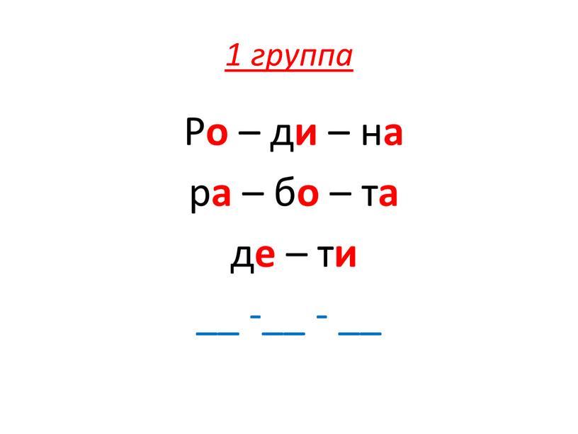 Р о – д и – н а р а – б о – т а д е – т и __ -__ - __