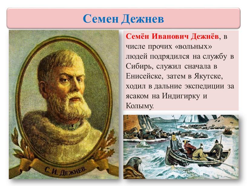 Семён Иванович Дежнёв , в числе прочих «вольных» людей подрядился на службу в