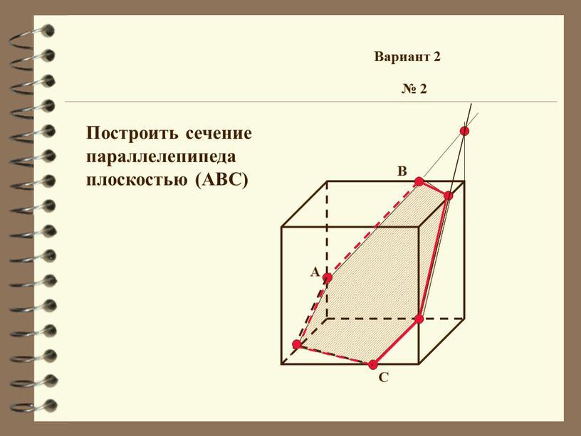 А В С № 2 Вариант 2 Построить сечение параллелепипеда плоскостью (ABC)