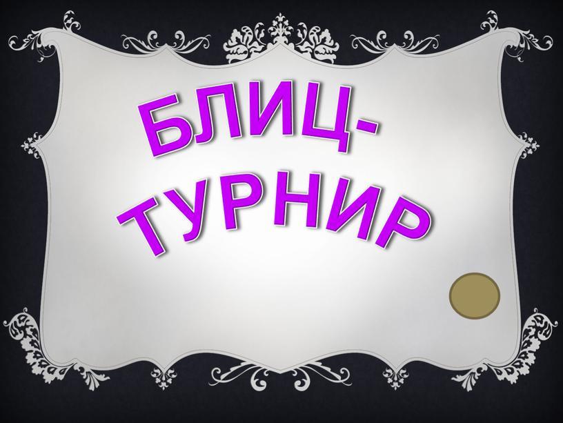 БЛИЦ- ТУРНИР
