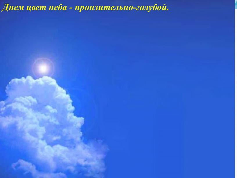 Днем цвет неба - пронзительно-голубой