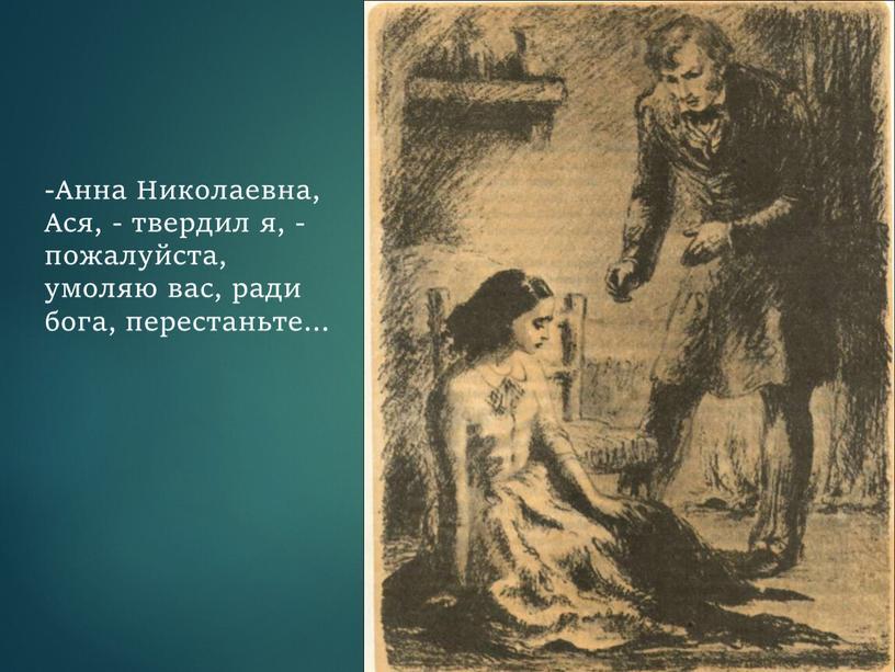 Анна Николаевна, Ася, - твердил я, - пожалуйста, умоляю вас, ради бога, перестаньте…